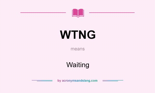 What does WTNG mean? It stands for Waiting