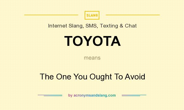 What does TOYOTA mean? It stands for The One You Ought To Avoid