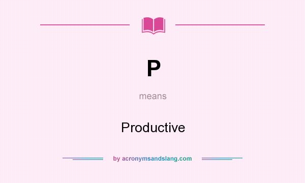 What does P mean? It stands for Productive