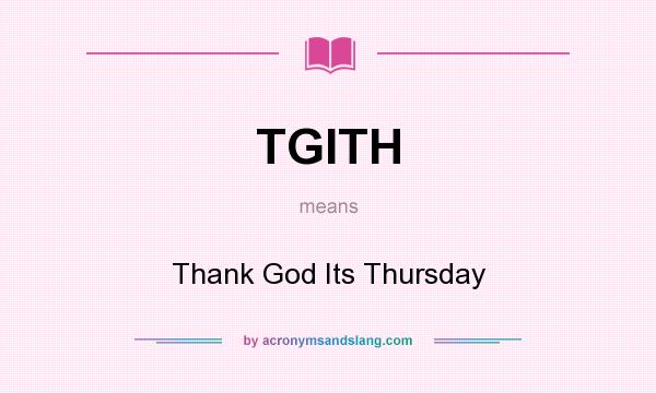 What does TGITH mean? It stands for Thank God Its Thursday