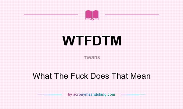 What does WTFDTM mean? It stands for What The Fuck Does That Mean