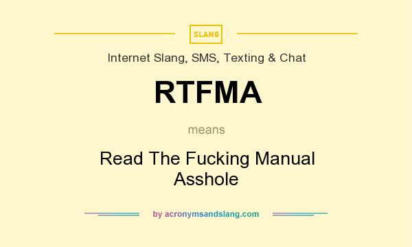 What does RTFMA mean? It stands for Read The Fucking Manual Asshole
