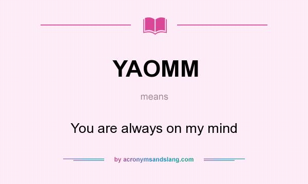 What does YAOMM mean? It stands for You are always on my mind