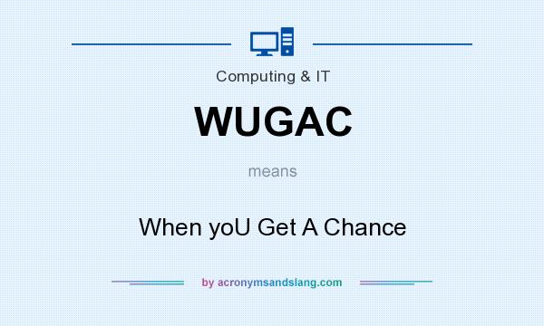 What does WUGAC mean? It stands for When yoU Get A Chance