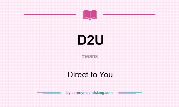 What does D2U mean? It stands for Direct to You