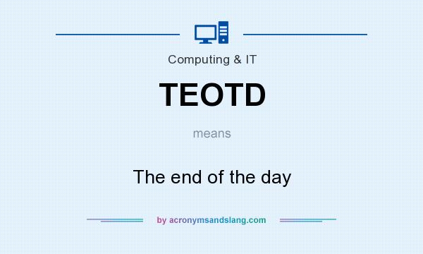 What does TEOTD mean? It stands for The end of the day