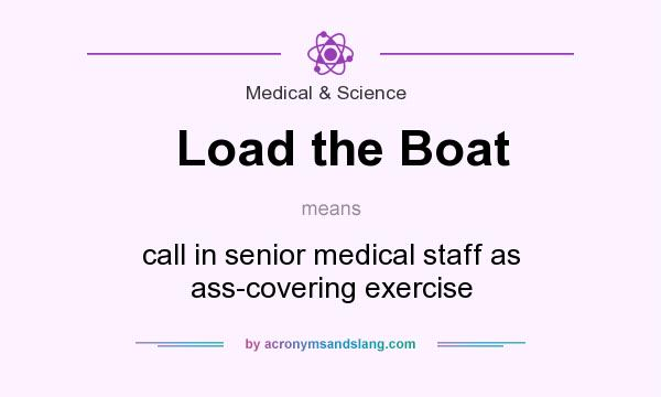 What does Load the Boat mean? It stands for call in senior medical staff as ass-covering exercise