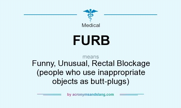 What does FURB mean? It stands for Funny, Unusual, Rectal Blockage (people who use inappropriate objects as butt-plugs)
