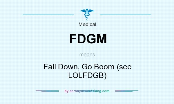 What does FDGM mean? It stands for Fall Down, Go Boom (see LOLFDGB)