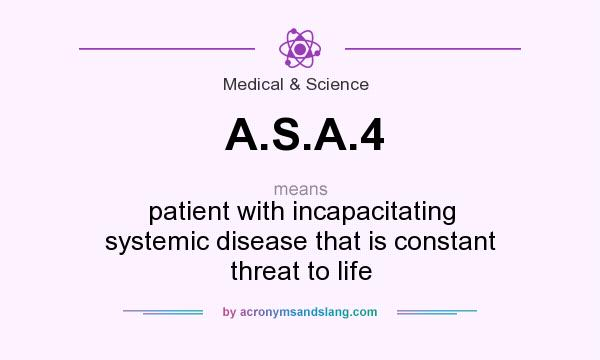 What does A.S.A.4 mean? It stands for patient with incapacitating systemic disease that is constant threat to life