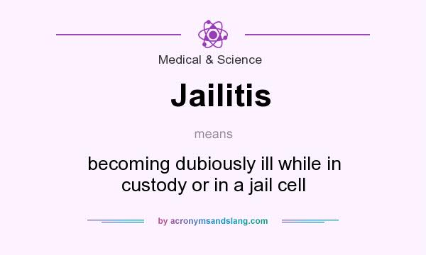 What does Jailitis mean? It stands for becoming dubiously ill while in custody or in a jail cell