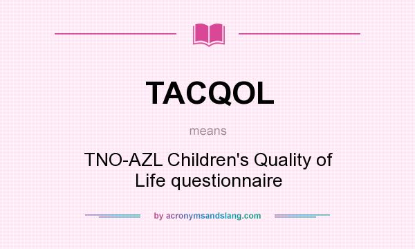 What does TACQOL mean? It stands for TNO-AZL Children`s Quality of Life questionnaire