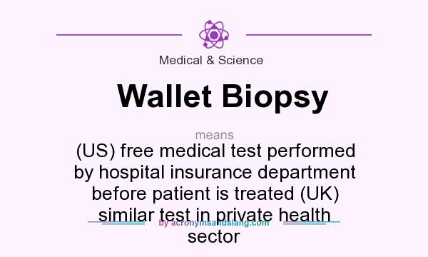 What does Wallet Biopsy mean? It stands for (US) free medical test performed by hospital insurance department before patient is treated (UK) similar test in private health sector