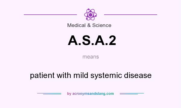 What does A.S.A.2 mean? It stands for patient with mild systemic disease