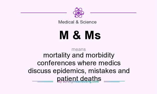What does M & Ms mean? It stands for mortality and morbidity conferences where medics discuss epidemics, mistakes and patient deaths