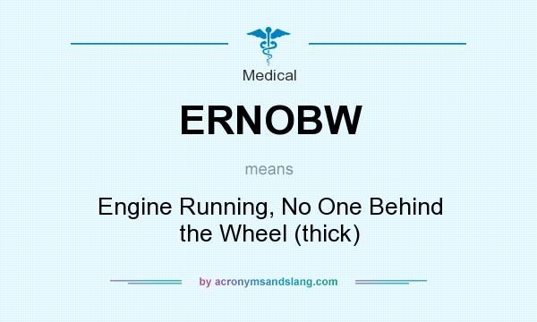 What does ERNOBW mean? It stands for Engine Running, No One Behind the Wheel (thick)