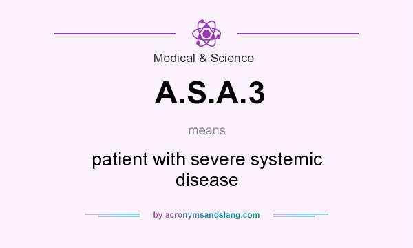 What does A.S.A.3 mean? It stands for patient with severe systemic disease
