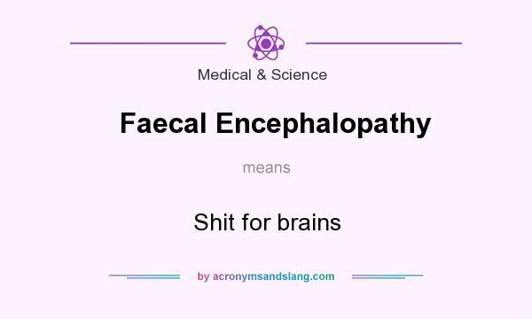 What does Faecal Encephalopathy mean? It stands for Shit for brains