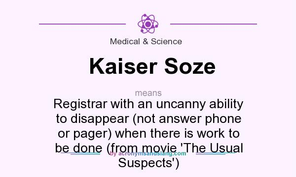 What does Kaiser Soze mean? It stands for Registrar with an uncanny ability to disappear (not answer phone or pager) when there is work to be done (from movie `The Usual Suspects`)