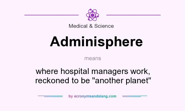 What does Adminisphere mean? It stands for where hospital managers work, reckoned to be another planet