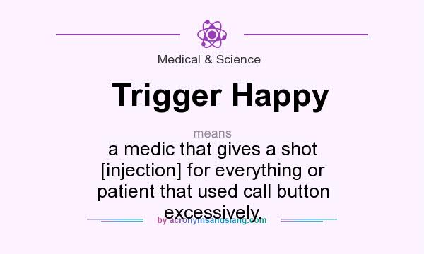 What does Trigger Happy mean? It stands for a medic that gives a shot [injection] for everything or patient that used call button excessively.