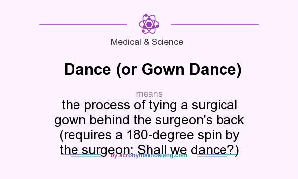 What does Dance (or Gown Dance) mean? It stands for the process of tying a surgical gown behind the surgeon`s back (requires a 180-degree spin by the surgeon: Shall we dance?)