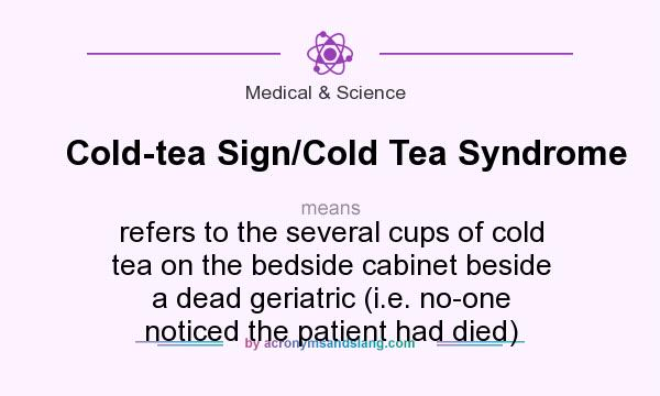 What does Cold-tea Sign/Cold Tea Syndrome mean? It stands for refers to the several cups of cold tea on the bedside cabinet beside a dead geriatric (i.e. no-one noticed the patient had died)