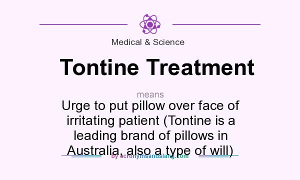 What does Tontine Treatment mean? It stands for Urge to put pillow over face of irritating patient (Tontine is a leading brand of pillows in Australia, also a type of will)
