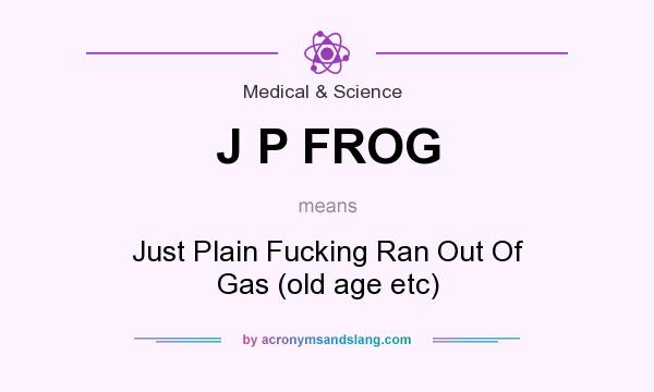 What does J P FROG mean? It stands for Just Plain Fucking Ran Out Of Gas (old age etc)