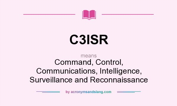 What does C3ISR mean? It stands for Command, Control, Communications, Intelligence, Surveillance and Reconnaissance