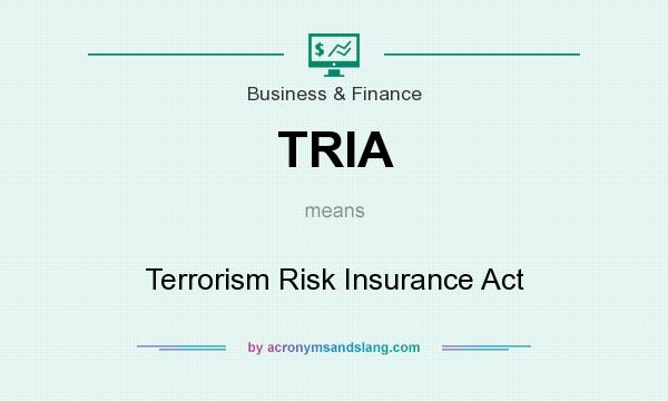 What does TRIA mean? It stands for Terrorism Risk Insurance Act