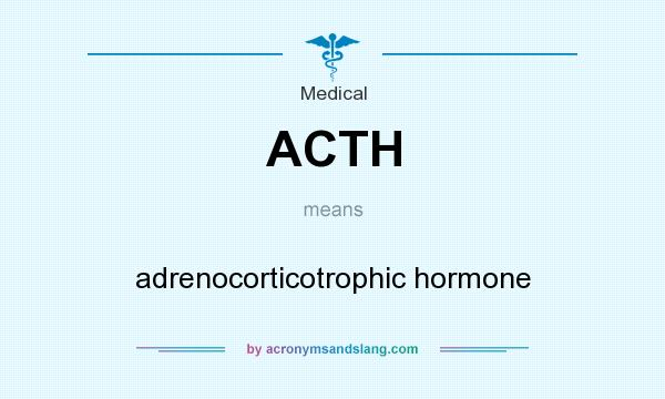 What does ACTH mean? It stands for adrenocorticotrophic hormone