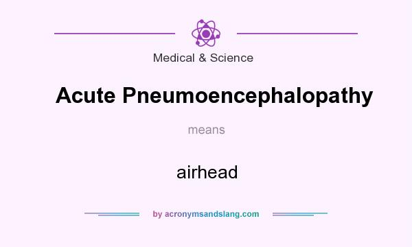 What does Acute Pneumoencephalopathy mean? It stands for airhead