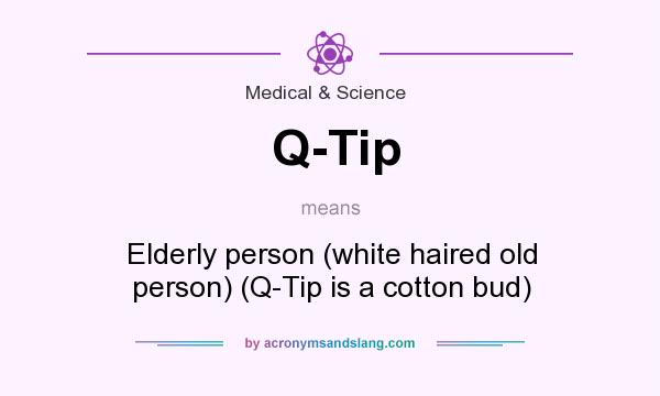 What does Q-Tip mean? It stands for Elderly person (white haired old person) (Q-Tip is a cotton bud)