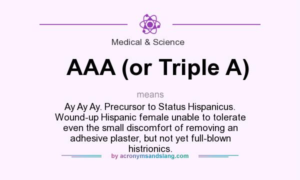 What does AAA (or Triple A) mean? It stands for Ay Ay Ay. Precursor to Status Hispanicus. Wound-up Hispanic female unable to tolerate even the small discomfort of removing an adhesive plaster, but not yet full-blown histrionics.