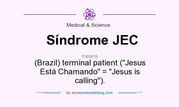 What does Síndrome JEC mean? It stands for (Brazil) terminal patient (Jesus Está Chamando = Jesus is calling).