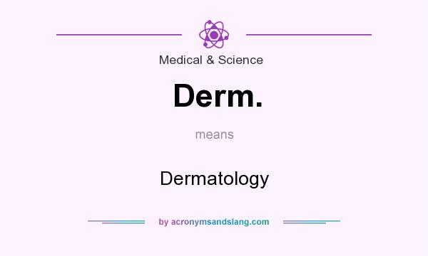 What does Derm. mean? It stands for Dermatology