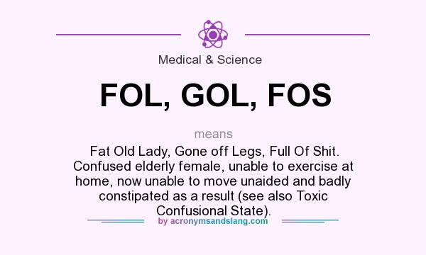 What does FOL, GOL, FOS mean? It stands for Fat Old Lady, Gone off Legs, Full Of Shit. Confused elderly female, unable to exercise at home, now unable to move unaided and badly constipated as a result (see also Toxic Confusional State).