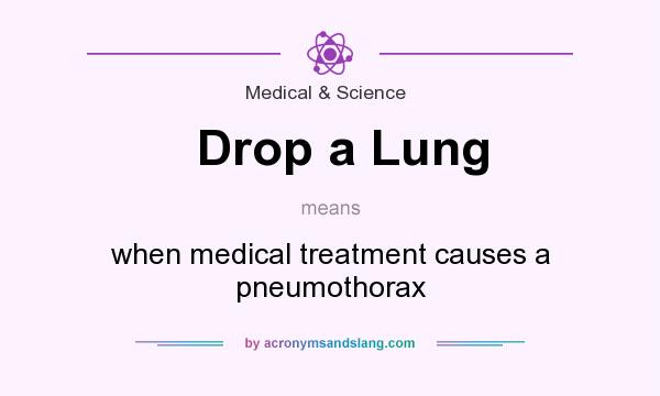 What does Drop a Lung mean? It stands for when medical treatment causes a pneumothorax