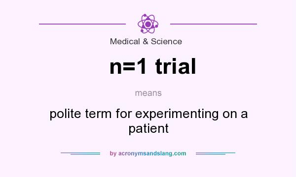 What does n=1 trial mean? It stands for polite term for experimenting on a patient