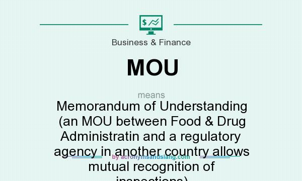 What does MOU mean? It stands for Memorandum of Understanding (an MOU between Food & Drug Administratin and a regulatory agency in another country allows mutual recognition of inspections)