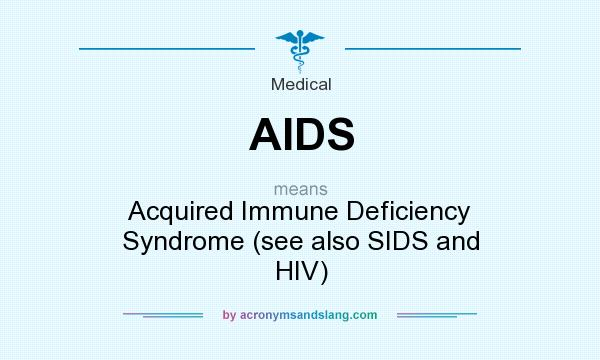 What does AIDS mean? It stands for Acquired Immune Deficiency Syndrome (see also SIDS and HIV)
