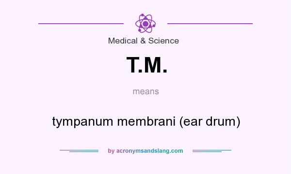 What does T.M. mean? It stands for tympanum membrani (ear drum)