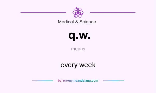 What does q.w. mean? It stands for every week