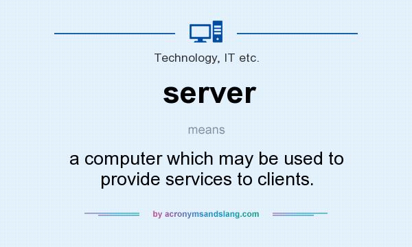 What does server mean? It stands for a computer which may be used to provide services to clients.