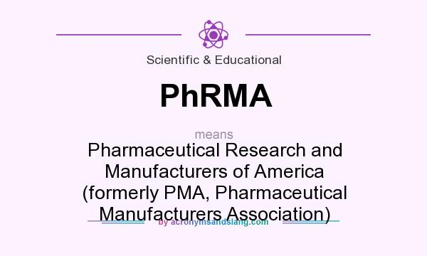 What does PhRMA mean? It stands for Pharmaceutical Research and Manufacturers of America (formerly PMA, Pharmaceutical Manufacturers Association)