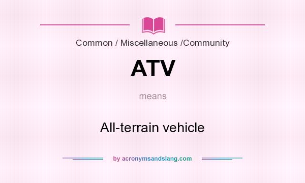 What does ATV mean? It stands for All-terrain vehicle