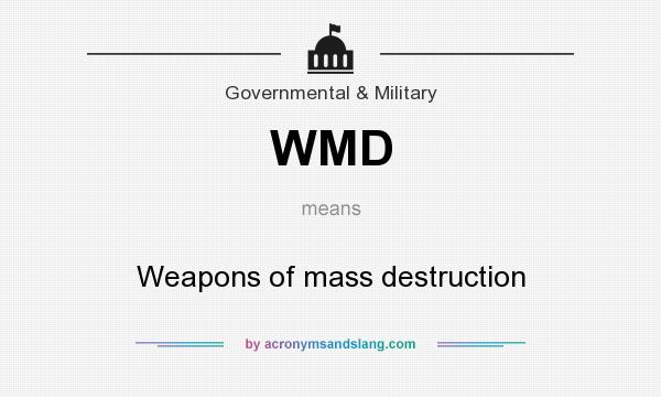 What does WMD mean? It stands for Weapons of mass destruction