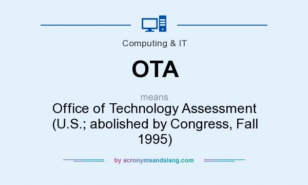 What does OTA mean? It stands for Office of Technology Assessment (U.S.; abolished by Congress, Fall 1995)