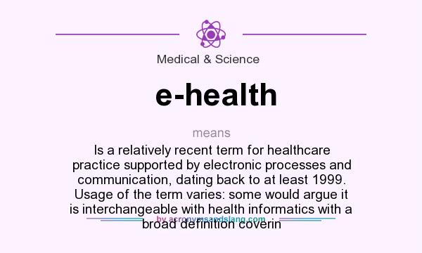 What does e-health mean? It stands for Is a relatively recent term for healthcare practice supported by electronic processes and communication, dating back to at least 1999. Usage of the term varies: some would argue it is interchangeable with health informatics with a broad definition coverin